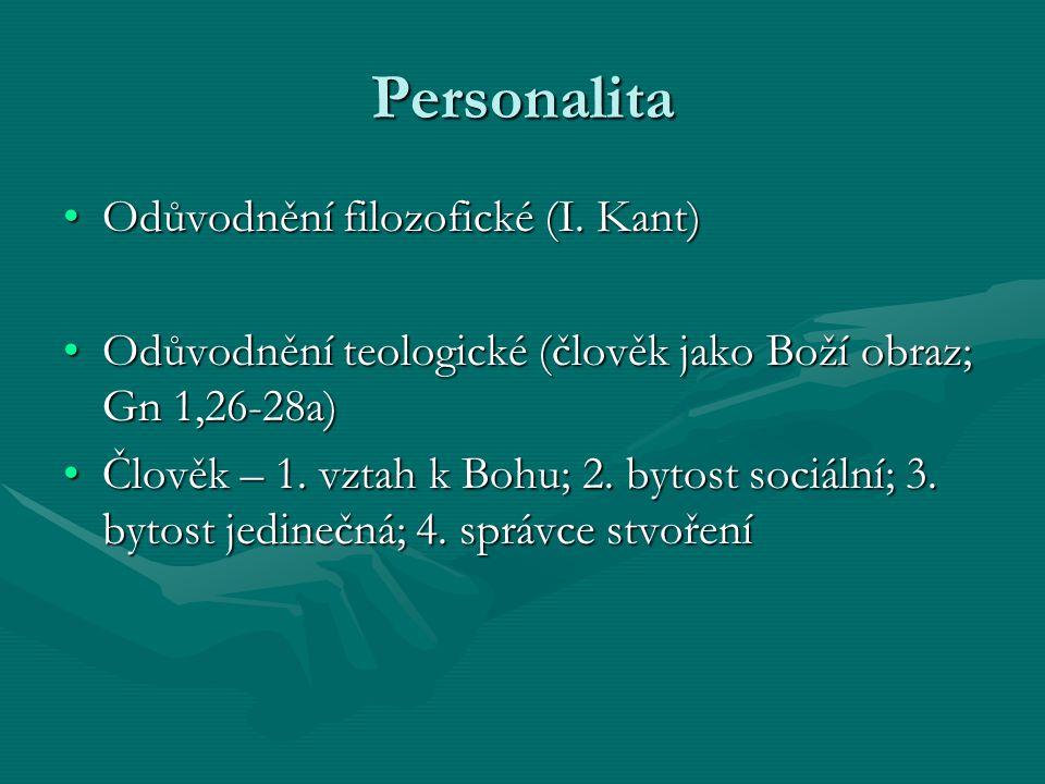 Personalita Odůvodnění filozofické (I. Kant)Odůvodnění filozofické (I. Kant) Odůvodnění teologické (člověk jako Boží obraz; Gn 1,26-28a)Odůvodnění teo