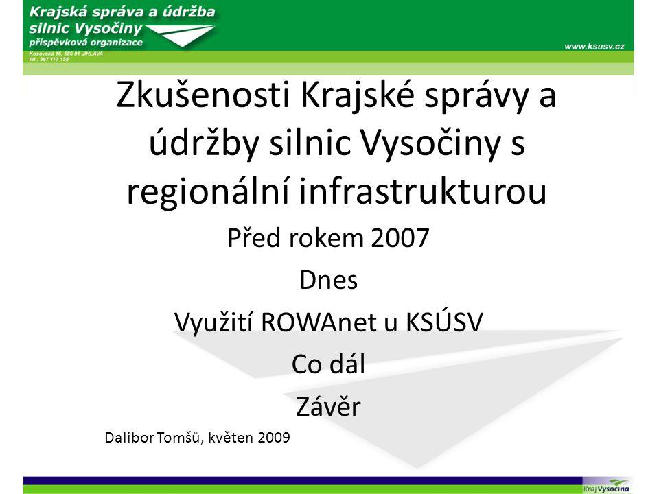 Zkušenosti Krajské správy a údržby silnic Vysočiny s regionální infrastrukturou Před rokem 2007 Dnes Využití ROWAnet u KSÚSV Co dál Závěr Dalibor Tomš