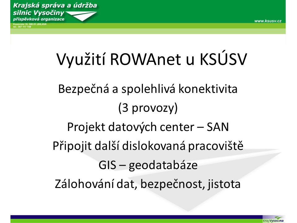 Využití ROWAnet u KSÚSV Bezpečná a spolehlivá konektivita (3 provozy) Projekt datových center – SAN Připojit další dislokovaná pracoviště GIS – geodat