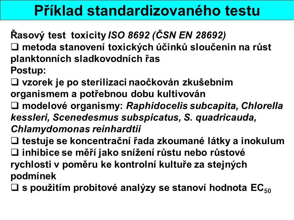 Příklad standardizovaného testu Řasový test toxicity ISO 8692 (ČSN EN 28692)  metoda stanovení toxických účinků sloučenin na růst planktonních sladkovodních řas Postup:  vzorek je po sterilizaci naočkován zkušebním organismem a potřebnou dobu kultivován  modelové organismy: Raphidocelis subcapita, Chlorella kessleri, Scenedesmus subspicatus, S.
