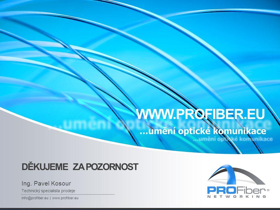 DĚKUJEME ZA POZORNOST Ing. Pavel Kosour Technický specialista prodeje info@profiber.eu | www.profiber.eu WWW.PROFIBER.EU