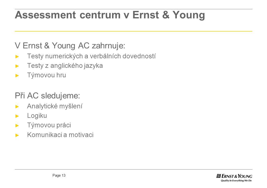 Page 13 Assessment centrum v Ernst & Young V Ernst & Young AC zahrnuje: ► Testy numerických a verbálních dovedností ► Testy z anglického jazyka ► Týmo