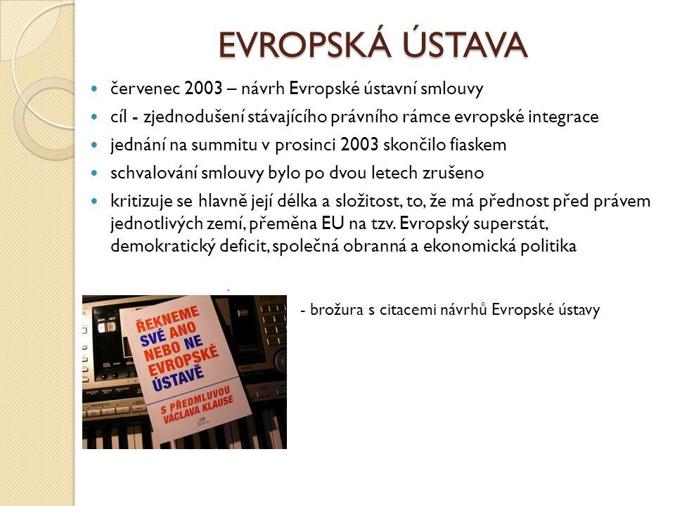 EVROPSKÁ ÚSTAVA červenec 2003 – návrh Evropské ústavní smlouvy cíl - zjednodušení stávajícího právního rámce evropské integrace jednání na summitu v p
