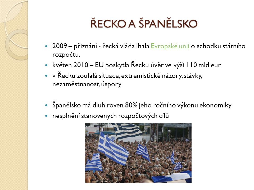 ŘECKO A ŠPANĚLSKO 2009 – přiznání - řecká vláda lhala Evropské unii o schodku státního rozpočtu.Evropské unii květen 2010 – EU poskytla Řecku úvěr ve