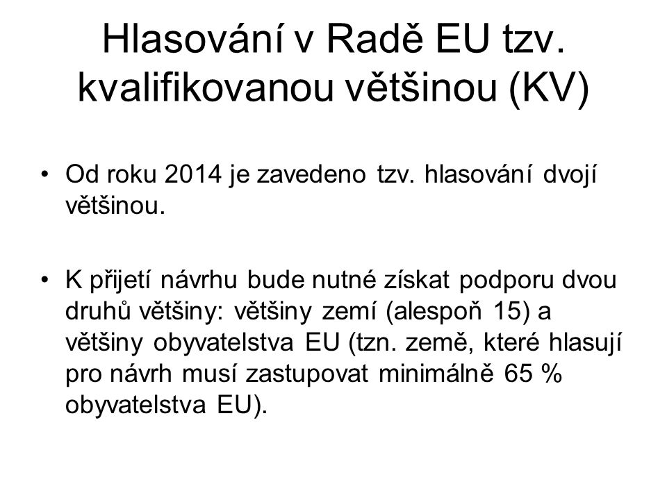 Hlasování v Radě EU tzv. kvalifikovanou většinou (KV) Od roku 2014 je zavedeno tzv. hlasování dvojí většinou. K přijetí návrhu bude nutné získat podpo
