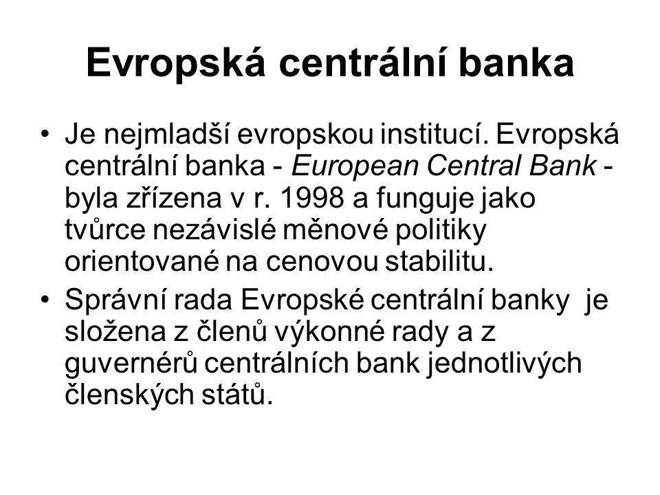 Evropská centrální banka Je nejmladší evropskou institucí. Evropská centrální banka - European Central Bank - byla zřízena v r. 1998 a funguje jako tv