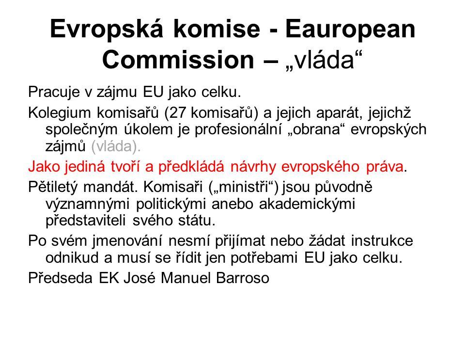 """Evropská komise - Eauropean Commission – """"vláda"""" Pracuje v zájmu EU jako celku. Kolegium komisařů (27 komisařů) a jejich aparát, jejichž společným úko"""