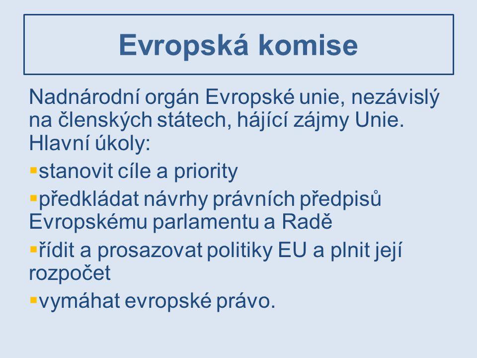 Evropská komise Nadnárodní orgán Evropské unie, nezávislý na členských státech, hájící zájmy Unie. Hlavní úkoly:  stanovit cíle a priority  předklád