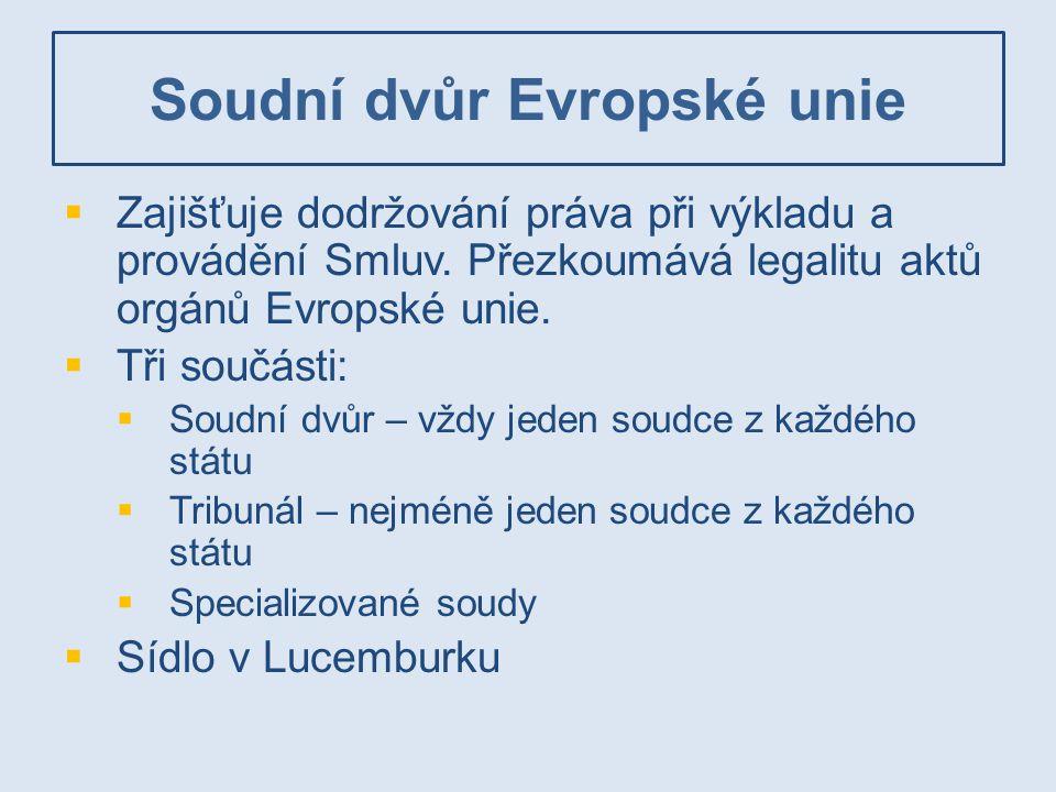 Soudní dvůr Evropské unie  Zajišťuje dodržování práva při výkladu a provádění Smluv. Přezkoumává legalitu aktů orgánů Evropské unie.  Tři součásti: