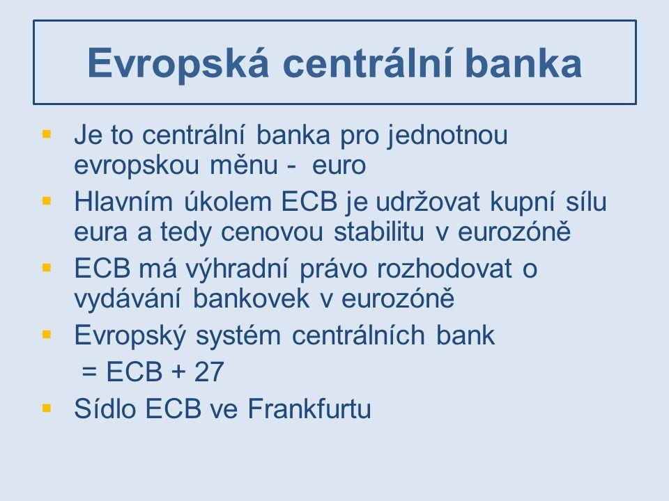 Evropská centrální banka  Je to centrální banka pro jednotnou evropskou měnu - euro  Hlavním úkolem ECB je udržovat kupní sílu eura a tedy cenovou s