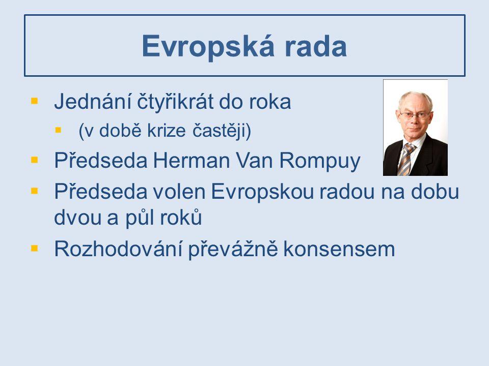 Evropská rada  Jednání čtyřikrát do roka  (v době krize častěji)  Předseda Herman Van Rompuy  Předseda volen Evropskou radou na dobu dvou a půl ro