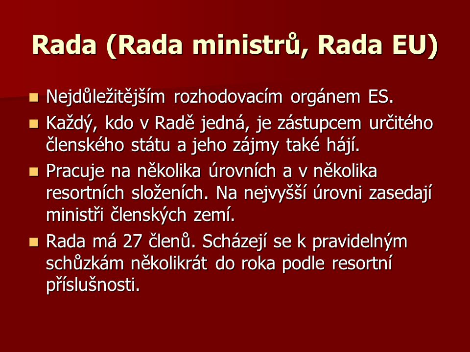Rada (Rada ministrů, Rada EU) Nejdůležitějším rozhodovacím orgánem ES. Nejdůležitějším rozhodovacím orgánem ES. Každý, kdo v Radě jedná, je zástupcem