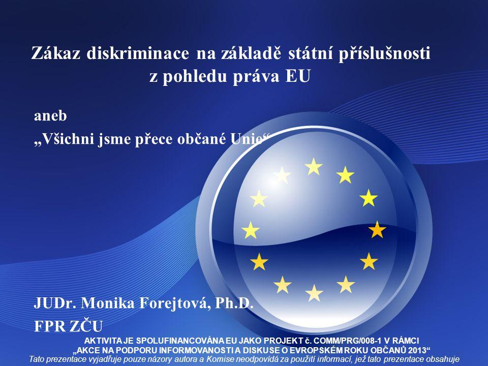 """Zákaz diskriminace na základě státní příslušnosti z pohledu práva EU aneb """"Všichni jsme přece občané Unie"""" JUDr. Monika Forejtová, Ph.D. FPR ZČU Tato"""