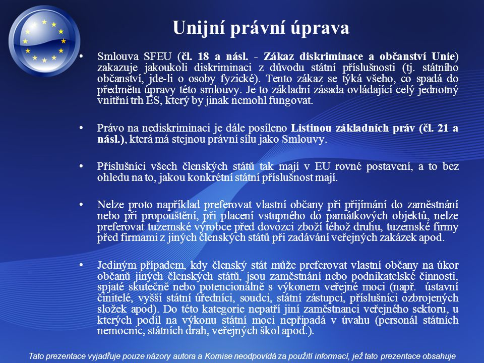 Unijní právní úprava Smlouva SFEU (čl. 18 a násl. - Zákaz diskriminace a občanství Unie) zakazuje jakoukoli diskriminaci z důvodu státní příslušnosti