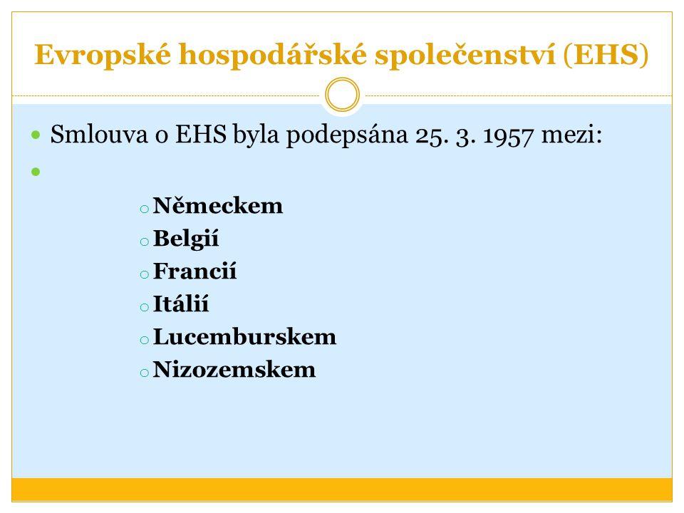 Evropské hospodářské společenství (EHS) Smlouva o EHS byla podepsána 25. 3. 1957 mezi: o Německem o Belgií o Francií o Itálií o Lucemburskem o Nizozem