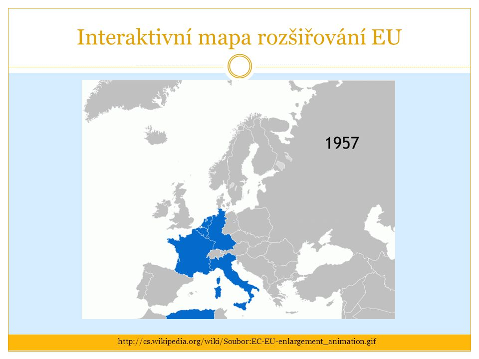 Interaktivní mapa rozšiřování EU http://cs.wikipedia.org/wiki/Soubor:EC-EU-enlargement_animation.gif