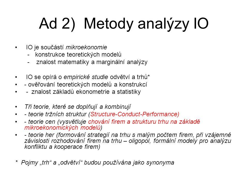 """Ad 2) Metody analýzy IO IO je součástí mikroekonomie -konstrukce teoretických modelů - znalost matematiky a marginální analýzy IO se opírá o empirické studie odvětví a trhů* - ověřování teoretických modelů a konstrukcí - znalost základů ekonometrie a statistiky Tři teorie, které se doplňují a kombinují - teorie tržních struktur (Structure-Conduct-Performance) - teorie cen (vysvětluje chování firem a strukturu trhu na základě mikroekonomických modelů) - teorie her (formování strategií na trhu s malým počtem firem, při vzájemné závislosti rozhodování firem na trhu – oligopol, formální modely pro analýzu konfliktu a kooperace firem) * Pojmy """"trh a """"odvětví budou používána jako synonyma"""