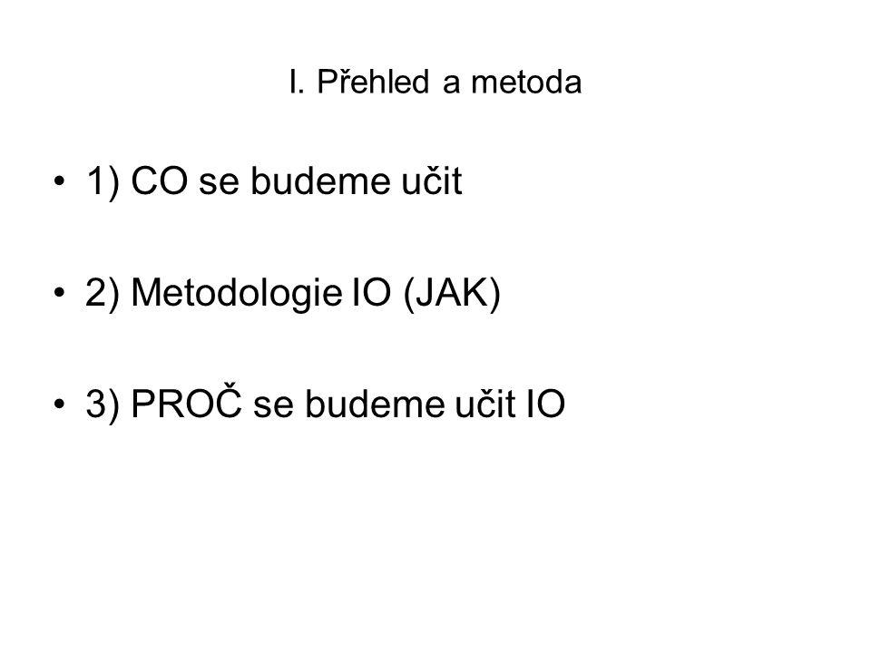 I. Přehled a metoda 1) CO se budeme učit 2) Metodologie IO (JAK) 3) PROČ se budeme učit IO
