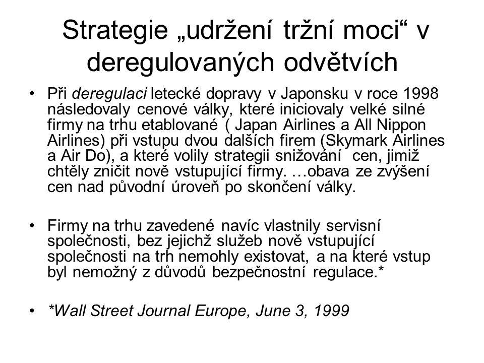"""Strategie """"udržení tržní moci v deregulovaných odvětvích Při deregulaci letecké dopravy v Japonsku v roce 1998 následovaly cenové války, které iniciovaly velké silné firmy na trhu etablované ( Japan Airlines a All Nippon Airlines) při vstupu dvou dalších firem (Skymark Airlines a Air Do), a které volily strategii snižování cen, jimiž chtěly zničit nově vstupující firmy."""