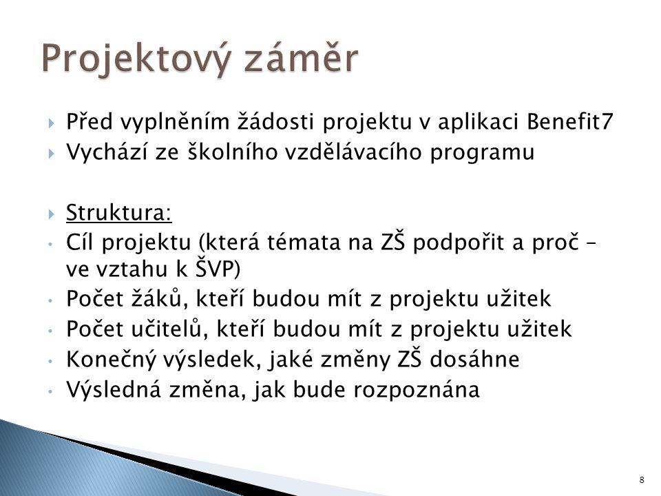  Před vyplněním žádosti projektu v aplikaci Benefit7  Vychází ze školního vzdělávacího programu  Struktura: Cíl projektu (která témata na ZŠ podpořit a proč – ve vztahu k ŠVP) Počet žáků, kteří budou mít z projektu užitek Počet učitelů, kteří budou mít z projektu užitek Konečný výsledek, jaké změny ZŠ dosáhne Výsledná změna, jak bude rozpoznána 8