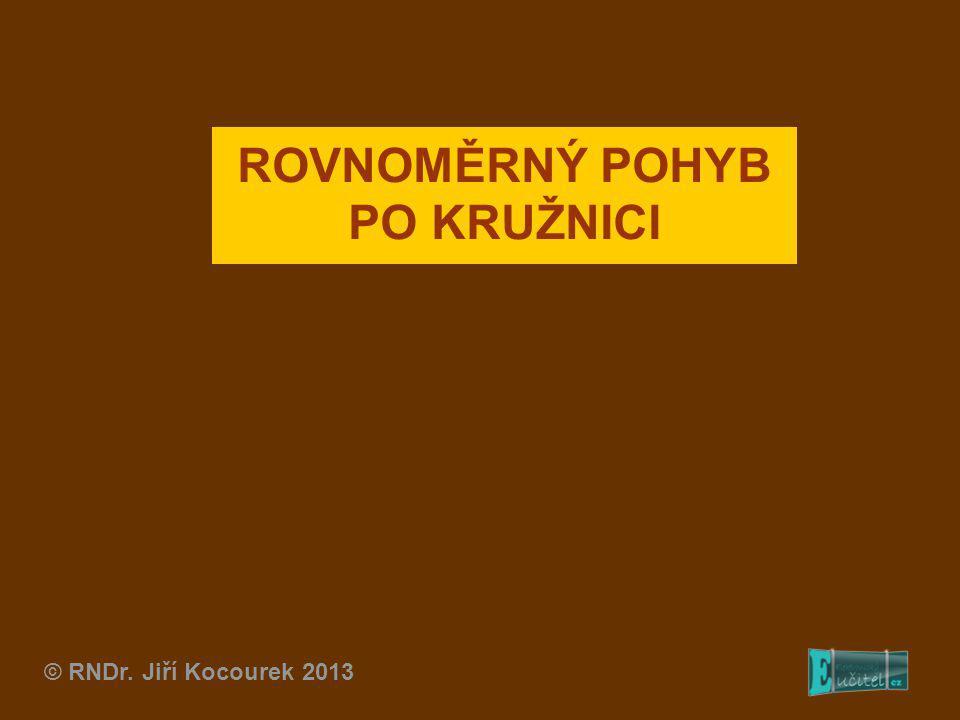 © RNDr. Jiří Kocourek 2013 ROVNOMĚRNÝ POHYB PO KRUŽNICI