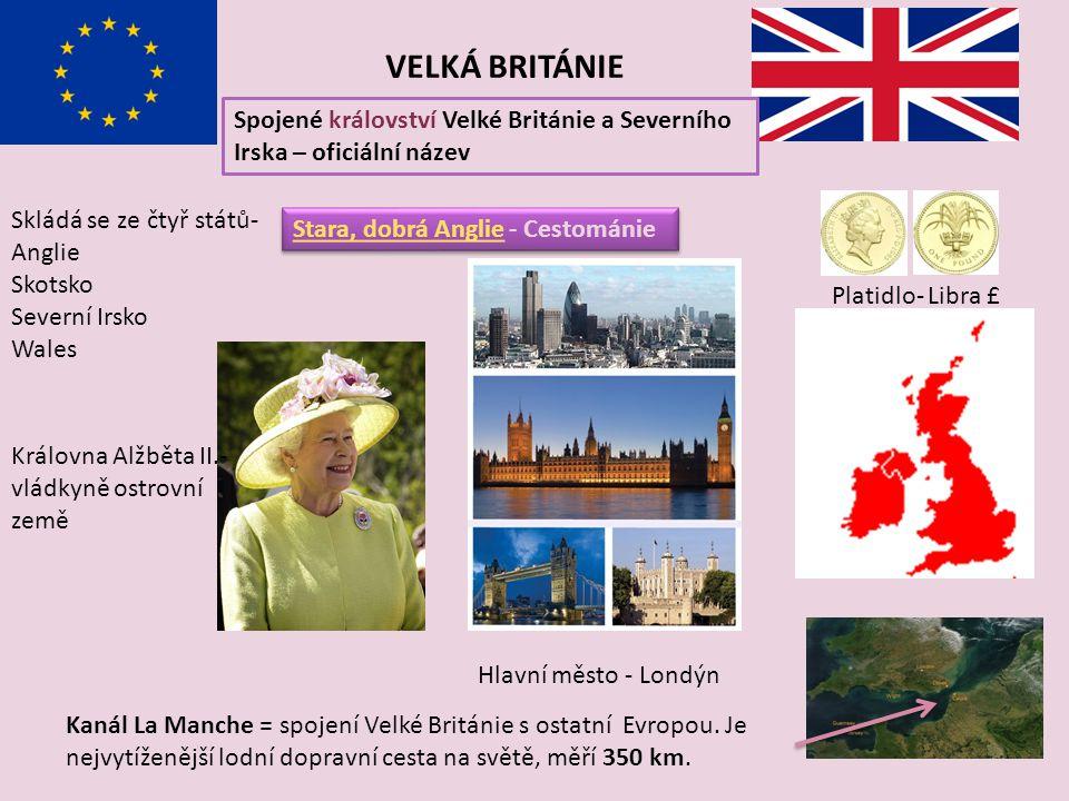 VELKÁ BRITÁNIE Spojené království Velké Británie a Severního Irska – oficiální název Skládá se ze čtyř států- Anglie Skotsko Severní Irsko Wales Královna Alžběta II.- vládkyně ostrovní země Hlavní město - Londýn Kanál La Manche = spojení Velké Británie s ostatní Evropou.