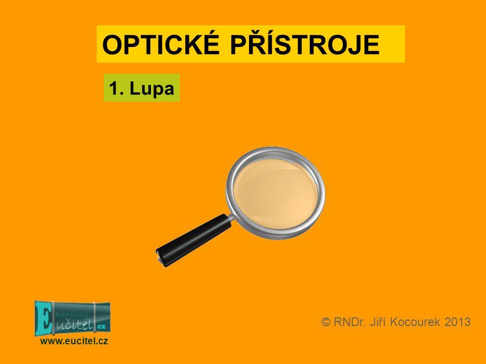 1. Lupa www.eucitel.cz OPTICKÉ PŘÍSTROJE © RNDr. Jiří Kocourek 2013