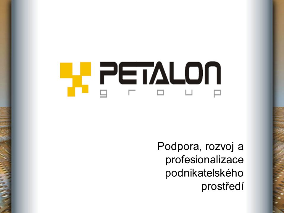 Slovo úvodem PETALON GROUP je sdružením právnických osob, jehož role je koordinace členů v oblasti podpory, rozvoje a profesionalizace podnikatelského prostředí a naplňování širokých potřeb podnikatelských subjektů.