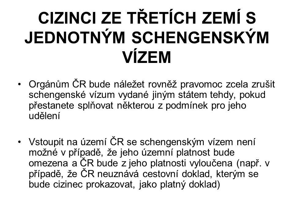CIZINCI ZE TŘETÍCH ZEMÍ S JEDNOTNÝM SCHENGENSKÝM VÍZEM Orgánům ČR bude náležet rovněž pravomoc zcela zrušit schengenské vízum vydané jiným státem tehdy, pokud přestanete splňovat některou z podmínek pro jeho udělení Vstoupit na území ČR se schengenským vízem není možné v případě, že jeho územní platnost bude omezena a ČR bude z jeho platnosti vyloučena (např.