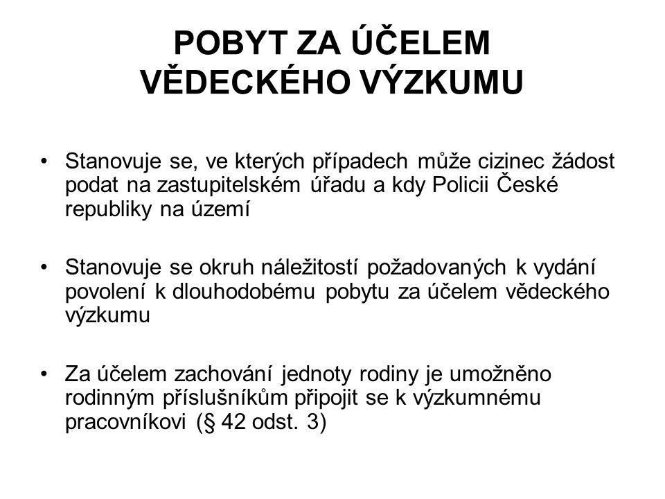 POBYT ZA ÚČELEM VĚDECKÉHO VÝZKUMU Stanovuje se, ve kterých případech může cizinec žádost podat na zastupitelském úřadu a kdy Policii České republiky na území Stanovuje se okruh náležitostí požadovaných k vydání povolení k dlouhodobému pobytu za účelem vědeckého výzkumu Za účelem zachování jednoty rodiny je umožněno rodinným příslušníkům připojit se k výzkumnému pracovníkovi (§ 42 odst.