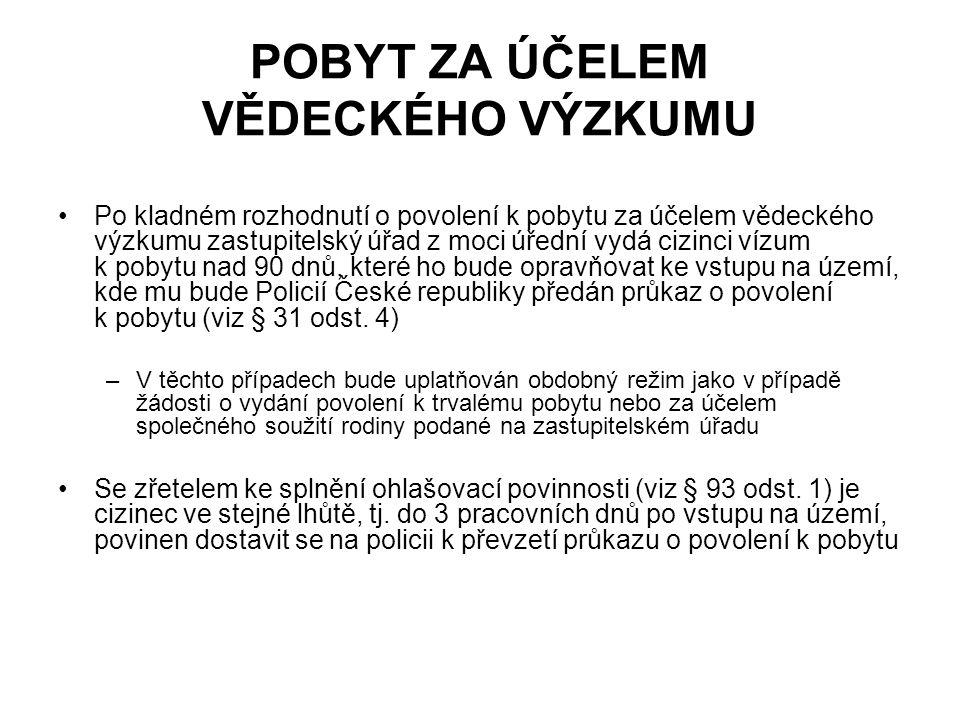 POBYT ZA ÚČELEM VĚDECKÉHO VÝZKUMU Po kladném rozhodnutí o povolení k pobytu za účelem vědeckého výzkumu zastupitelský úřad z moci úřední vydá cizinci vízum k pobytu nad 90 dnů, které ho bude opravňovat ke vstupu na území, kde mu bude Policií České republiky předán průkaz o povolení k pobytu (viz § 31 odst.