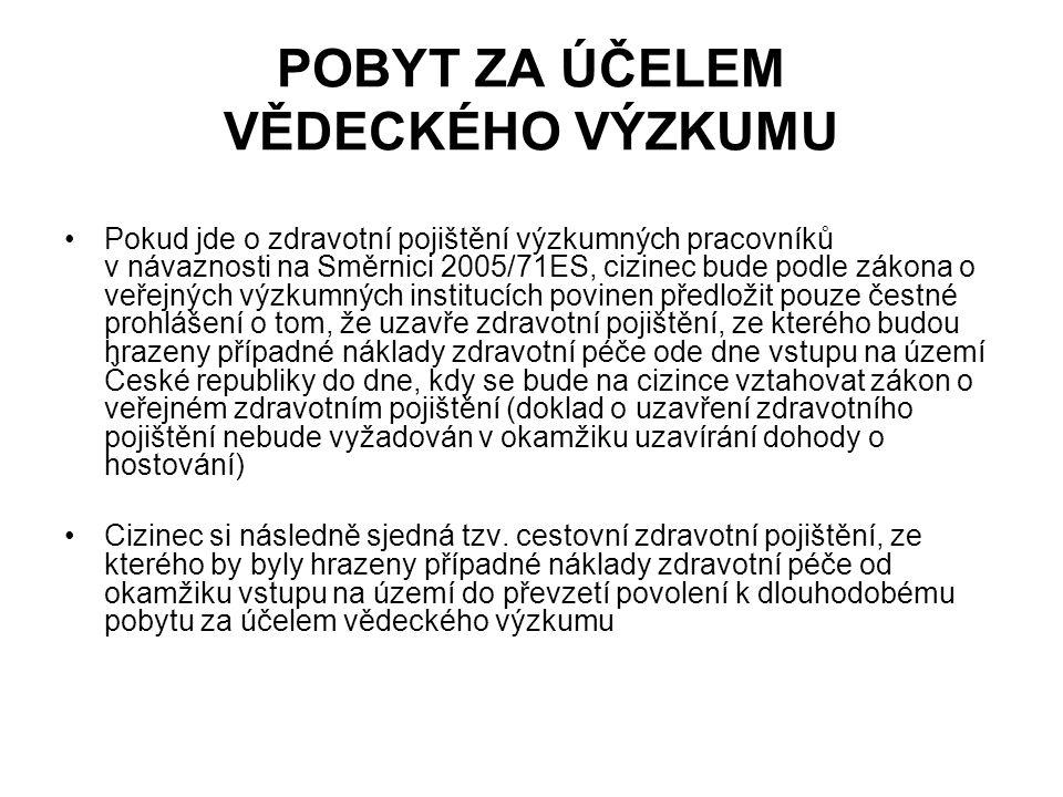 POBYT ZA ÚČELEM VĚDECKÉHO VÝZKUMU Pokud jde o zdravotní pojištění výzkumných pracovníků v návaznosti na Směrnici 2005/71ES, cizinec bude podle zákona o veřejných výzkumných institucích povinen předložit pouze čestné prohlášení o tom, že uzavře zdravotní pojištění, ze kterého budou hrazeny případné náklady zdravotní péče ode dne vstupu na území České republiky do dne, kdy se bude na cizince vztahovat zákon o veřejném zdravotním pojištění (doklad o uzavření zdravotního pojištění nebude vyžadován v okamžiku uzavírání dohody o hostování) Cizinec si následně sjedná tzv.