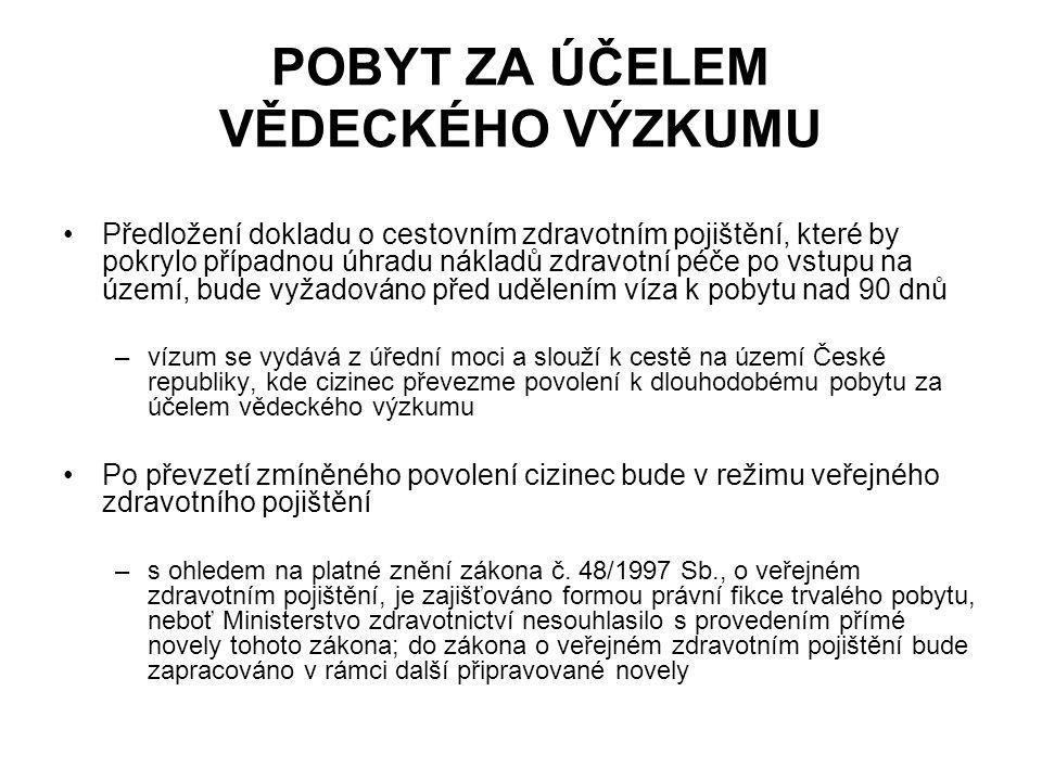 POBYT ZA ÚČELEM VĚDECKÉHO VÝZKUMU Předložení dokladu o cestovním zdravotním pojištění, které by pokrylo případnou úhradu nákladů zdravotní péče po vstupu na území, bude vyžadováno před udělením víza k pobytu nad 90 dnů –vízum se vydává z úřední moci a slouží k cestě na území České republiky, kde cizinec převezme povolení k dlouhodobému pobytu za účelem vědeckého výzkumu Po převzetí zmíněného povolení cizinec bude v režimu veřejného zdravotního pojištění –s ohledem na platné znění zákona č.