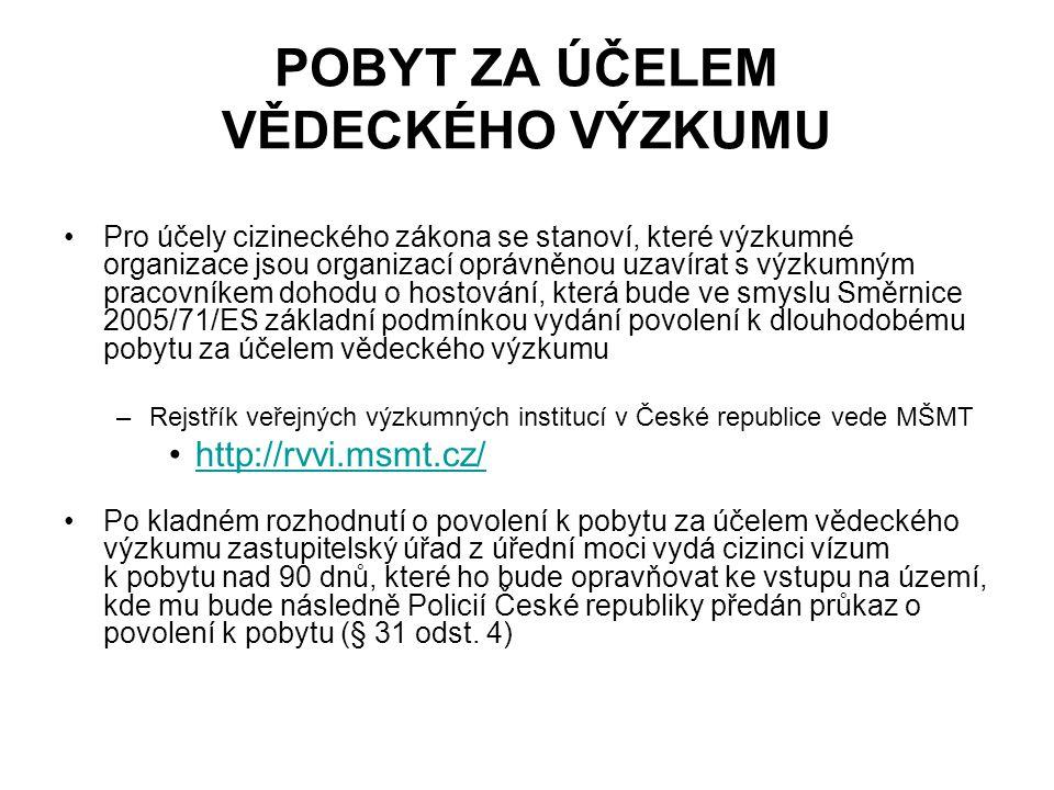 POBYT ZA ÚČELEM VĚDECKÉHO VÝZKUMU Pro účely cizineckého zákona se stanoví, které výzkumné organizace jsou organizací oprávněnou uzavírat s výzkumným pracovníkem dohodu o hostování, která bude ve smyslu Směrnice 2005/71/ES základní podmínkou vydání povolení k dlouhodobému pobytu za účelem vědeckého výzkumu –Rejstřík veřejných výzkumných institucí v České republice vede MŠMT http://rvvi.msmt.cz/ Po kladném rozhodnutí o povolení k pobytu za účelem vědeckého výzkumu zastupitelský úřad z úřední moci vydá cizinci vízum k pobytu nad 90 dnů, které ho bude opravňovat ke vstupu na území, kde mu bude následně Policií České republiky předán průkaz o povolení k pobytu (§ 31 odst.