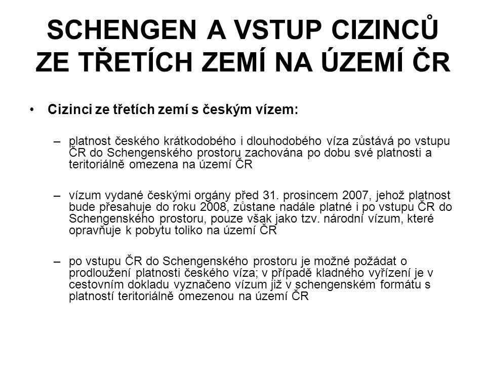 SCHENGEN A VSTUP CIZINCŮ ZE TŘETÍCH ZEMÍ NA ÚZEMÍ ČR Cizinci ze třetích zemí s českým vízem: –platnost českého krátkodobého i dlouhodobého víza zůstává po vstupu ČR do Schengenského prostoru zachována po dobu své platnosti a teritoriálně omezena na území ČR –vízum vydané českými orgány před 31.