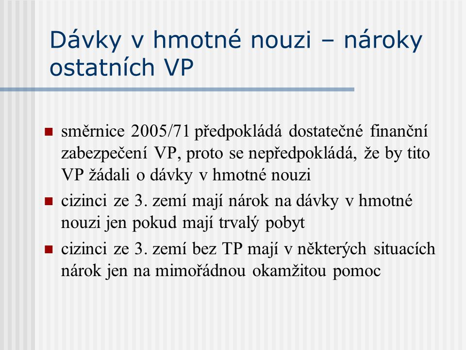 Dávky v hmotné nouzi – nároky ostatních VP směrnice 2005/71 předpokládá dostatečné finanční zabezpečení VP, proto se nepředpokládá, že by tito VP žáda