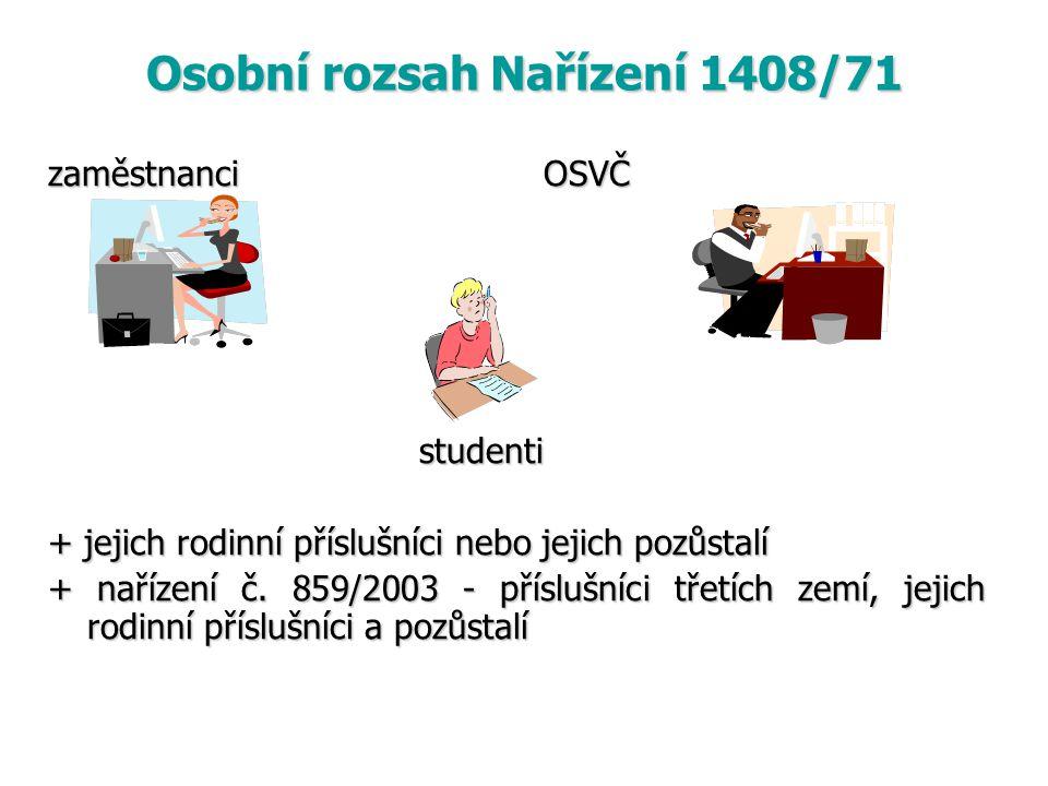 Osobní rozsah Nařízení 1408/71 zaměstnanci OSVČ studenti studenti + jejich rodinní příslušníci nebo jejich pozůstalí + nařízení č. 859/2003 - příslušn