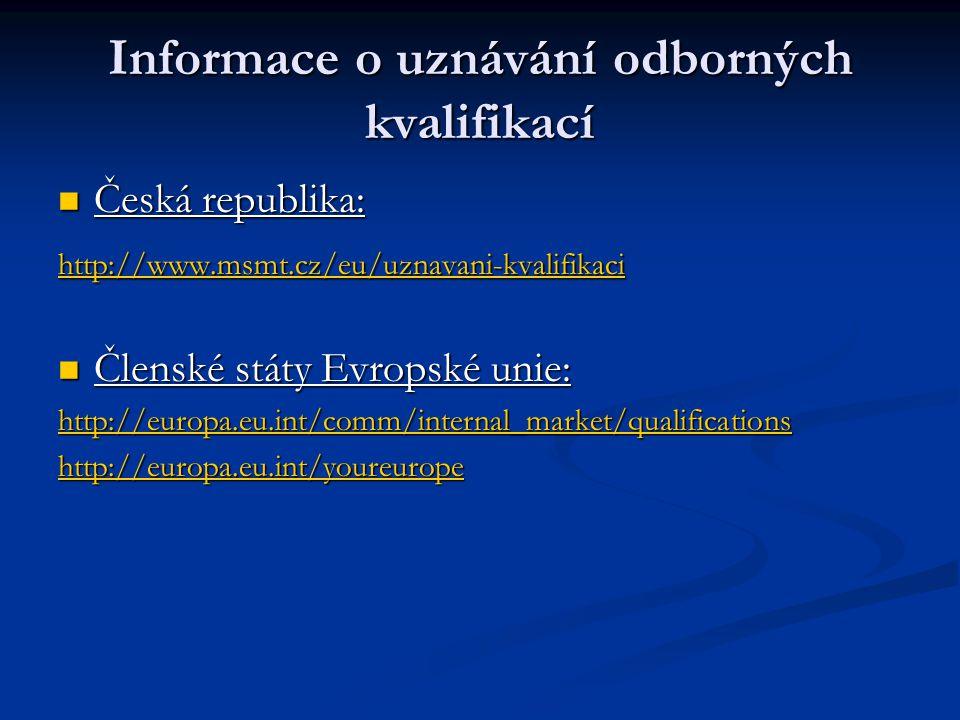 Informace o uznávání odborných kvalifikací Česká republika: Česká republika: http://www.msmt.cz/eu/uznavani-kvalifikaci Členské státy Evropské unie: Členské státy Evropské unie: http://europa.eu.int/comm/internal_market/qualifications http://europa.eu.int/youreurope