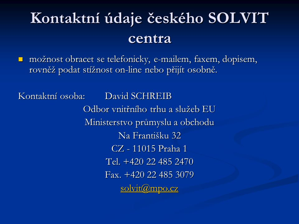 Informace o SOLVITU webové stránky Evropské komise/SOLVIT: webové stránky Evropské komise/SOLVIT: http://ec.europa.eu/solvit/site/index_cs.htm Česká republika: Česká republika: http://www.mpo.cz/cz/eu-a-vnitrni-trh/solvit/