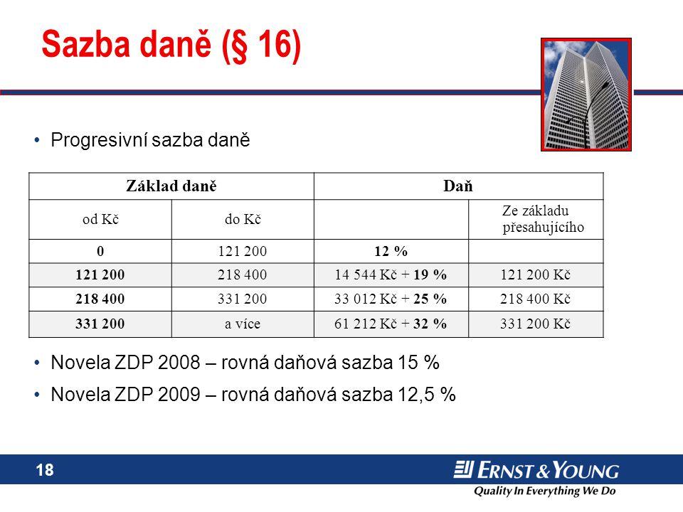 18 Sazba daně (§ 16) Progresivní sazba daně Novela ZDP 2008 – rovná daňová sazba 15 % Novela ZDP 2009 – rovná daňová sazba 12,5 % Progresivní sazba da