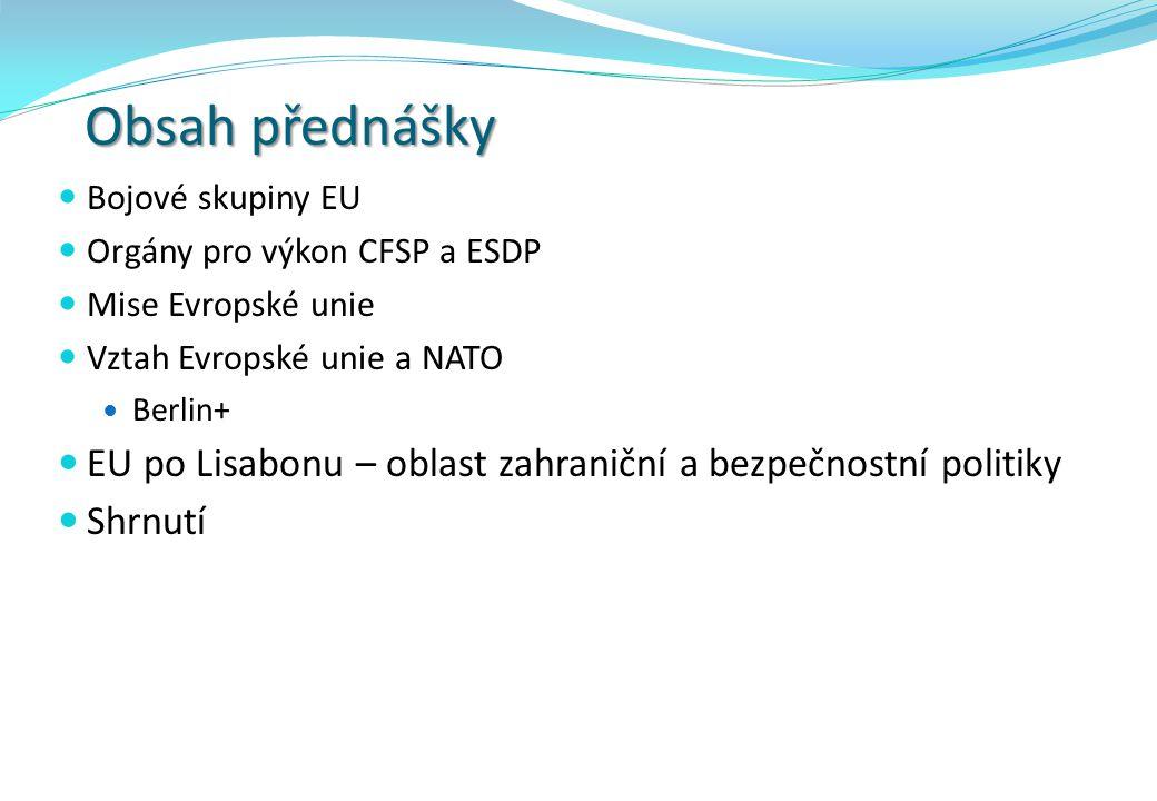 Obsah přednášky Bojové skupiny EU Orgány pro výkon CFSP a ESDP Mise Evropské unie Vztah Evropské unie a NATO Berlin+ EU po Lisabonu – oblast zahraničn