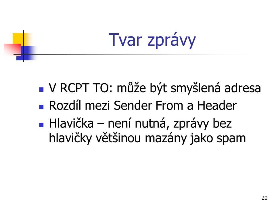 20 Tvar zprávy V RCPT TO: může být smyšlená adresa Rozdíl mezi Sender From a Header Hlavička – není nutná, zprávy bez hlavičky většinou mazány jako sp