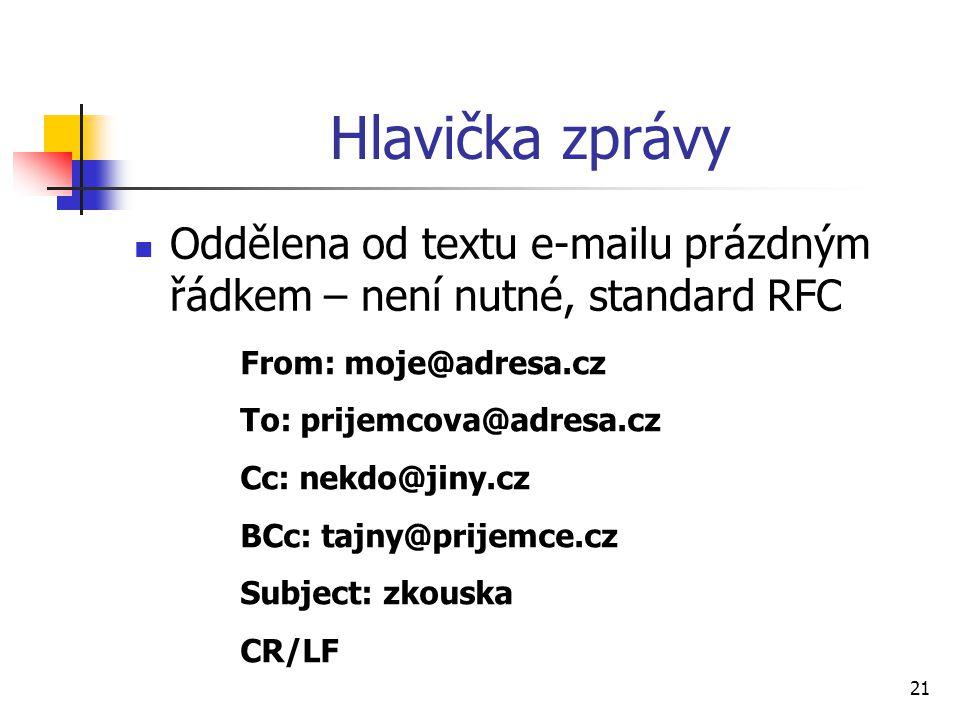 21 Hlavička zprávy Oddělena od textu e-mailu prázdným řádkem – není nutné, standard RFC From: moje@adresa.cz To: prijemcova@adresa.cz Cc: nekdo@jiny.c