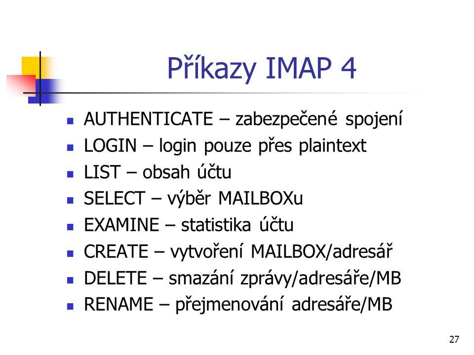 27 Příkazy IMAP 4 AUTHENTICATE – zabezpečené spojení LOGIN – login pouze přes plaintext LIST – obsah účtu SELECT – výběr MAILBOXu EXAMINE – statistika