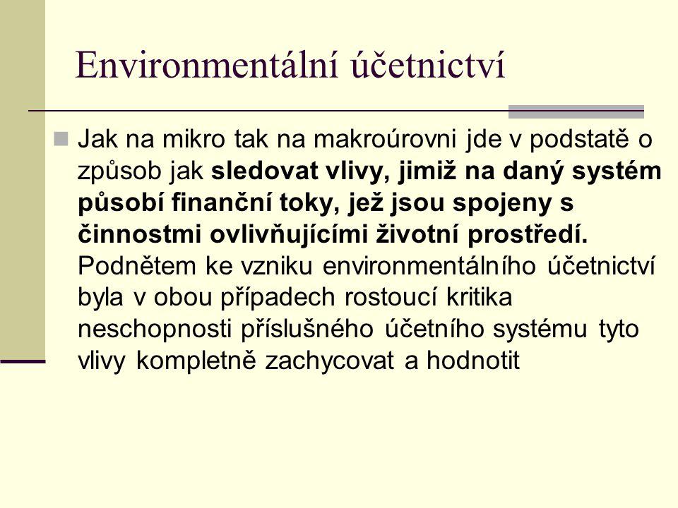 Environmentální účetnictví Jak na mikro tak na makroúrovni jde v podstatě o způsob jak sledovat vlivy, jimiž na daný systém působí finanční toky, jež
