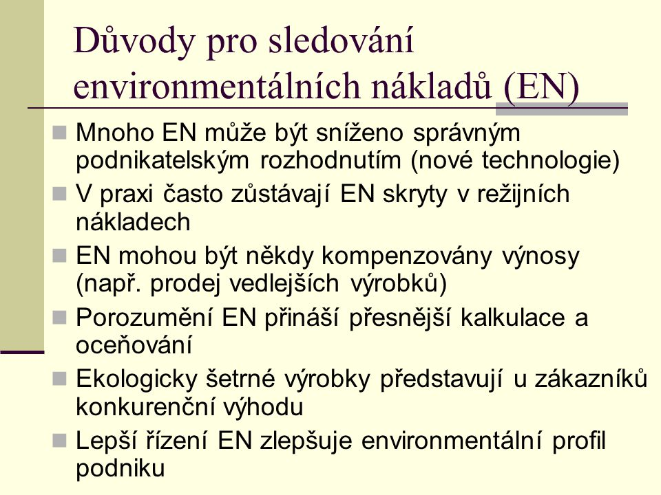 Důvody pro sledování environmentálních nákladů (EN) Mnoho EN může být sníženo správným podnikatelským rozhodnutím (nové technologie) V praxi často zůs