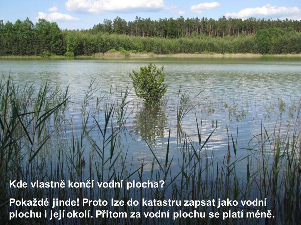Pokaždé jinde! Proto lze do katastru zapsat jako vodní plochu i její okolí. Přitom za vodní plochu se platí méně.