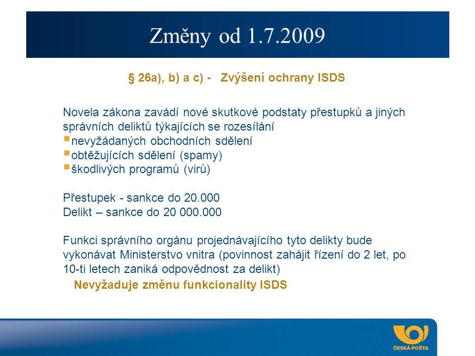 Změny od 1.7.2009 § 26a), b) a c) - Zvýšení ochrany ISDS Novela zákona zavádí nové skutkové podstaty přestupků a jiných správních deliktů týkajících se rozesílání  nevyžádaných obchodních sdělení  obtěžujících sdělení (spamy)  škodlivých programů (virů) Přestupek - sankce do 20.000 Delikt – sankce do 20 000.000 Funkci správního orgánu projednávajícího tyto delikty bude vykonávat Ministerstvo vnitra (povinnost zahájit řízení do 2 let, po 10-ti letech zaniká odpovědnost za delikt) Nevyžaduje změnu funkcionality ISDS
