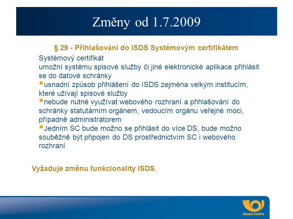 Změny od 1.7.2009 § 29 - Přihlašování do ISDS Systémovým certifikátem Systémový certifikát umožní systému spisové služby či jiné elektronické aplikace přihlásit se do datové schránky  usnadní způsob přihlášení do ISDS zejména velkým institucím, které užívají spisové služby  nebude nutné využívat webového rozhraní a přihlašování do schránky statutárním orgánem, vedoucím orgánu veřejné moci, případně administrátorem  Jedním SC bude možno se přihlásit do více DS, bude možno souběžně být připojen do DS prostřednictvím SC i webového rozhraní Vyžaduje změnu funkcionality ISDS.