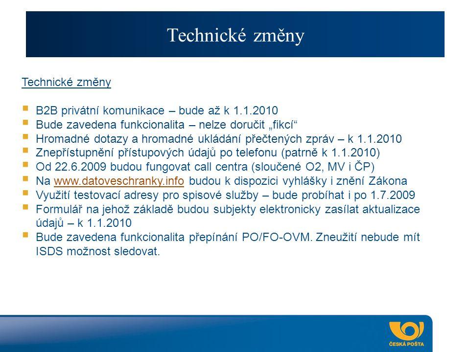 """Technické změny  B2B privátní komunikace – bude až k 1.1.2010  Bude zavedena funkcionalita – nelze doručit """"fikcí  Hromadné dotazy a hromadné ukládání přečtených zpráv – k 1.1.2010  Znepřístupnění přístupových údajů po telefonu (patrně k 1.1.2010)  Od 22.6.2009 budou fungovat call centra (sloučené O2, MV i ČP)  Na www.datoveschranky.info budou k dispozici vyhlášky i znění Zákonawww.datoveschranky.info  Využití testovací adresy pro spisové služby – bude probíhat i po 1.7.2009  Formulář na jehož základě budou subjekty elektronicky zasílat aktualizace údajů – k 1.1.2010  Bude zavedena funkcionalita přepínání PO/FO-OVM."""
